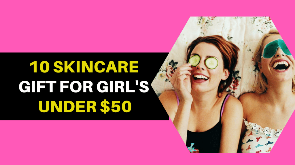 10 SkinCare Gifts Every Girl Wants From Her Boyfriend under $50