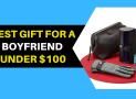 12 Best Gift For A Boyfriend Under $100